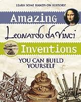 Amazing Leonardo da Vinci Inventions You Can Build Yourself (Build It Yourself series)