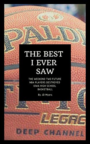 The Best I Ever Saw: The true story of the weekend two future NBA players combined to destroy Iowa High School basketball forever por JD Myers