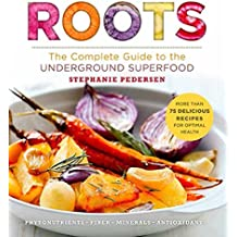 Roots: The Complete Guide to the Underground Superfood (Superfoods for Life)