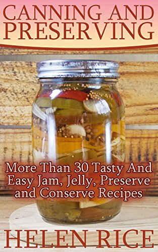 Canning and Preserving: More Than 30 Tasty And Easy Jam, Jelly, Preserve and Conserve Recipes by Helen  Rice