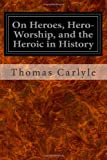 On Heroes, Hero-Worship, and the Heroic in History, Thomas Carlyle, 1497303869