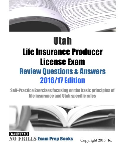 Download Utah Life Insurance Producer License Exam Review Questions & Answers 2016/17 Edition: Self-Practice Exercises focusing on the basic principles of life insurance and Utah specific rules Pdf