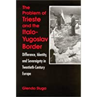 Problem of Trieste and the Italo-Yugoslav Border: Difference, Identity, and Sovereignty in Twentieth-Century Europe