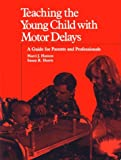 Teaching the Young Child with Motor Delays : A Guide for Parents and Professionals, Hanson, Marci J. and Harris, Susan R., 0936104910