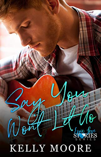 Say You Won't Let Go (Epic Love Stories Book 1)