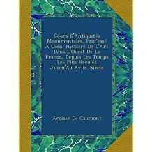 Cours D'Antiquités Monumentales, Professé À Caen; Histoire De L'Art Dans L'Ouest De La France, Depuis Les Temps Les Plus Reculés Jusqu'Au Xviie. Siècle
