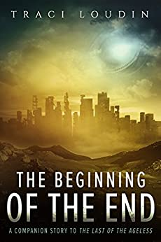 The Beginning of the End: A Companion Story to The Last of the Ageless (The Ageless Post-Apocalypse Book 3) by [Loudin, Traci]