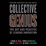 Collective Genius: The Art and Practice of Leading Innovation | Linda A. Hill,Greg Brandeau,Emily Truelove,Kent Lineback