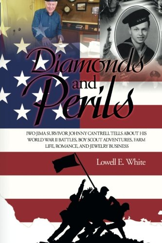 Read Online Diamonds and Perils: Iwo Jima Survivor Johnny Cantrell Tells about His World War II Battles, Boy Scout Adventures, Farm Life, Romance, and Jewelry Business pdf epub