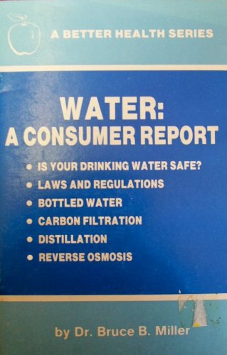 Water: A Consumer Report - Is Your Drinking Water Safe? - Laws and Regulations - Bottled Water - Carbon Filtration - Distillation - Reverse Osmosis (A Better Health Series) -