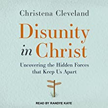 Disunity in Christ: Uncovering the Hidden Forces that Keep Us Apart Audiobook by Christena Cleveland Narrated by Randye Kaye