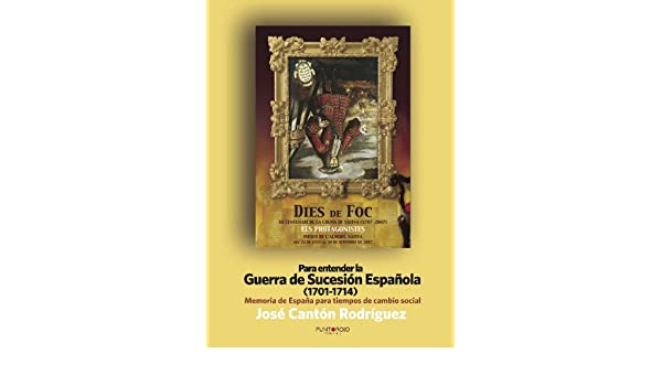 Para entender La Guerra de Sucesión Española 1701-1714 : Memoria de España para tiempos de cambio social: Amazon.es: Cantón, José: Libros