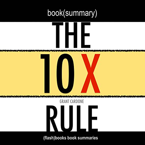 Summary: The 10X Rule: The Only Difference Between Success and Failure by Grant Cardone: Book Summary
