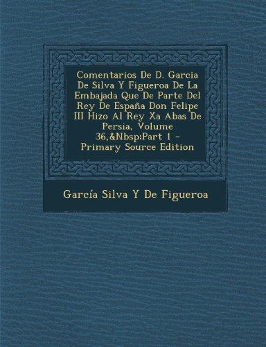 Comentarios De D. Garcia De Silva Y Figueroa De La Embajada Que De Parte Del Rey De España Don Felipe III Hizo Al Rey Xa Abas De Persia, Volume 36,&Nbsp;Part 1