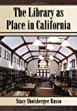 The Library as Place in California, Stacy Shotsberger Russo, 0786431946