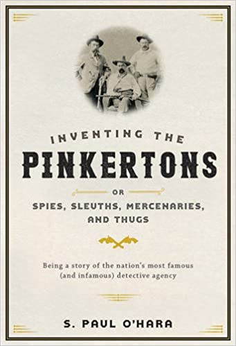 Inventing the Pinkertons: or, Spies, Sleuths, Mercenaries, and Thugs: Being a story of the nation's most famous (and infamous) detective agency