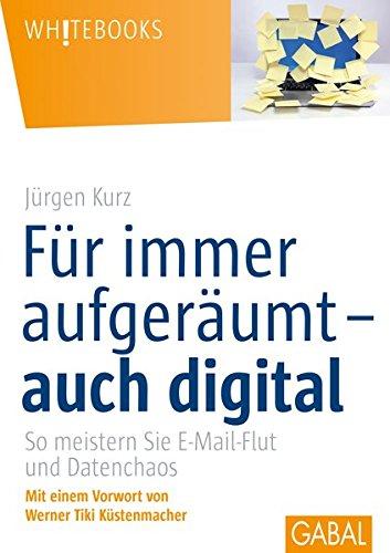 Für immer aufgeräumt- auch digital: So meistern Sie E-Mail-Flutund Datenchaos (Whitebooks)