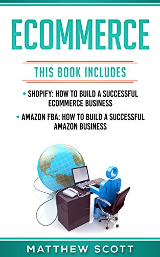 Ecommerce : Shopify: How to Build a Successful Ecommerce Business, Amazon FBA: How to Build a Successful Amazon Business
