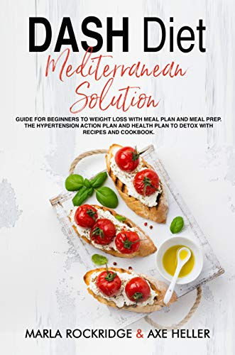 DASH Diet Mediterranean Solution: Guide for Beginners to Weight Loss with Meal Plan and Meal Prep. The Hypertension Action Plan and Health Plan to Detox with Recipes and Cookbook. by Marla Rockridge, Axe Heller