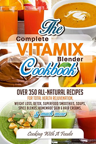 Complete Vitamix Blender Cookbook:Over 350 All-Natural Recipes For Total Health Rejuvenation, Weight Loss, Detox, Superfood Smoothies, Soups,  Homemade ... & Much More (Vitamix Recipes Series Book 1) by Foodie