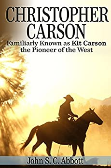 Christopher Carson, Familiarly Known as Kit Carson the Pioneer of the West by [John S. C. Abbott]