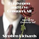 Forgiveness and Love Conquers All: Healing the Emotional Self | Stephen Richards