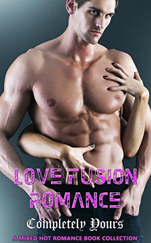 Love Fusion Romance: Completely Yours: A Mixed Hot Romance Book Collection