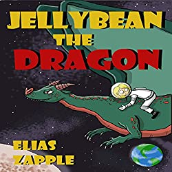 Jellybean the Dragon (The Wacky Adventures of Jellybean the Dragon & a Child Astronaut) (Ages 6-10)