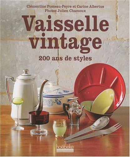 Vaisselle vintage : 200 ans de style Relié – 29 octobre 2009 Clémentine Pomeau-Peyre Carine Albertus Julien Chamoux Hoëbeke