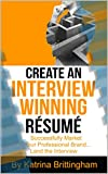 Create an Interview Winning Résumé: Successfully Market Your Professional Brand...Land the Interview (Interview Readiness Book 2)