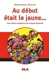Au début était le jaune... : Une histoire subjective de la bande dessinée par Dominique Dupuis