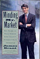 Minding Mister Market:: Ten Years on Wall Street with Grant's Interest Rate Observer