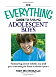 The Everything Guide to Raising Adolescent Boys, Robin Elise Weiss and Mary E. Muscari, 1598694618