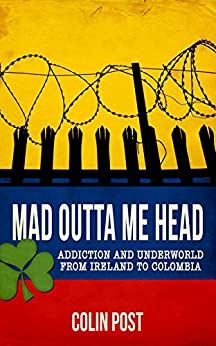 Mad Outta Me Head: Addiction and Underworld from Ireland to Colombia by [Post, Colin]