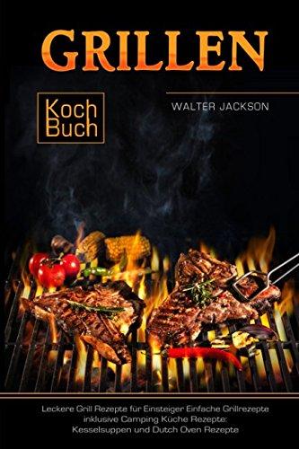 c292c9010a Grillen Kochbuch Leckere Grill Rezepte für Einsteiger Einfache Grillrezepte  inklusive Camping Küche Rezepte: Kesselsuppen und Dutch Oven Rezepte  (German ...