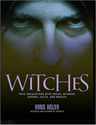 Witches: True Encounters with Wicca, Covens, and Magick: Hans Holzer
