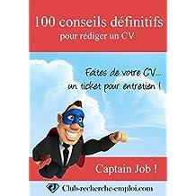 100 conseils définitifs pour rédiger un CV: Faites de votre CV un ticket pour entretien (French Edition)