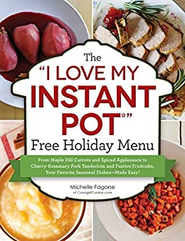 "The ""I Love My Instant Pot®"" Free Holiday Menu: From Maple Dill Carrots and Spiced Applesauce to Cherry-Rosemary Pork Tenderloin and Festive Fruitcake, ... Dishes--Made Easy! (""I Love My"" Series) by [Fagone, Michelle]"