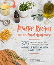 Master Recipes from the Herbal Apothecary: 375 Tinctures, Salves, Teas, Capsules, Oils, and Washes for Whole-B