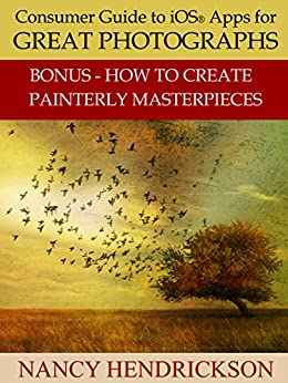Consumer Guide to iOS® Apps for Great Photographs: Plus How to Create Painterly Masterpieces by [Hendrickson, Nancy L.]