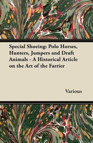 Special Shoeing: Polo Horses, Hunters, Jumpers and Draft Animals - A Historical Article on the Art of the Farrier -