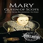 Mary Queen of Scots: A Life from Beginning to End | Hourly History