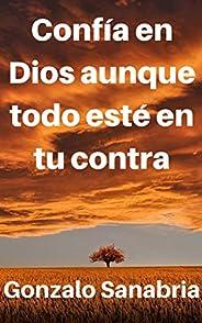 Confía en Dios aunque todo esté en tu contra: Reflexiones y sermones que fortalecen la fe del cristiano (Spani