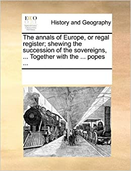The annals of Europe, or regal register; shewing the succession of the sovereigns, ... Together with the ... popes ... by See Notes Multiple Contributors (2010-06-01)