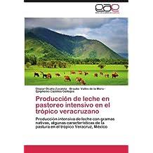 Producción de leche en pastoreo intensivo en el trópico veracruzano: Producción intensiva de leche con gramas nativas, algunas características de la ... el trópico Veracruz, México (Spanish Edition)