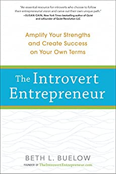 The Introvert Entrepreneur: Amplify Your Strengths and Create Success on Your Own Terms by [Buelow, Beth]
