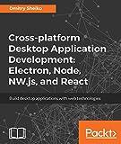 Cross-platform Desktop Application Development: Electron, Node, NW.js, and React: Build desktop applications with web technologies