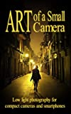 Art of a Small Camera: creative photography for compact cameras and smartphones