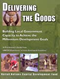 Delivering the Goods : Building local government capacity to achieve the Millennium Development Goals; a practitioner's guide from UNCDF experience in least developed Countries, Shotton, Roger and United Nations Capital Development Fund, 9211261724