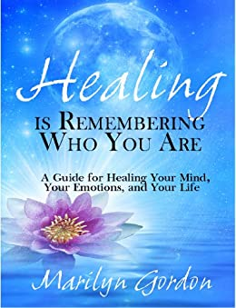 Healing is Remembering Who You Are: A Guide for Healing Your Mind, Your Emotions, and Your Life by [Gordon, Marilyn]